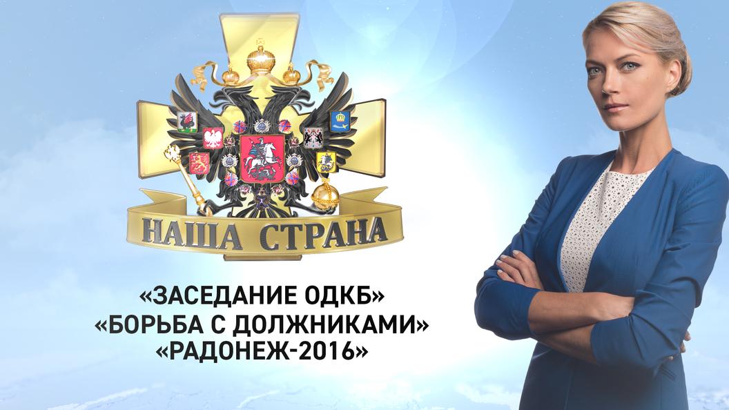 Наша страна: Заседание ОДКБ, Борьба с должниками, Радонеж-2016