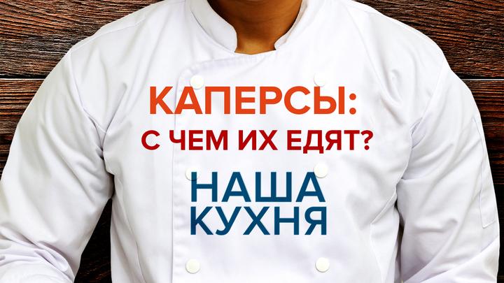 Наша Кухня. Каперсы: С чем их едят?