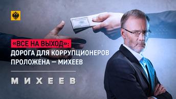«Все на выход»: Дорога для коррупционеров проложена-Михеев