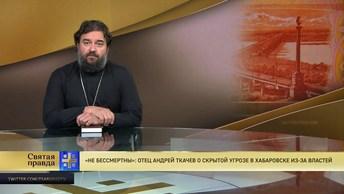 Не бессмертны: Отец Андрей Ткачев о скрытой угрозе в Хабаровске из-за властей