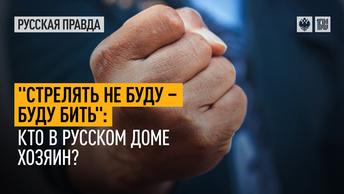 Стрелять не буду – буду бить: Кто в русском доме хозяин?
