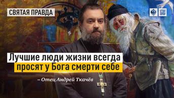 Лучшие люди жизни всегда просят у Бога смерти себе — отец Андрей Ткачёв