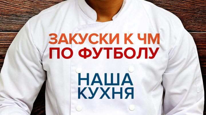 Наша Кухня. Закуски к ЧМ по футболу. Часть 1