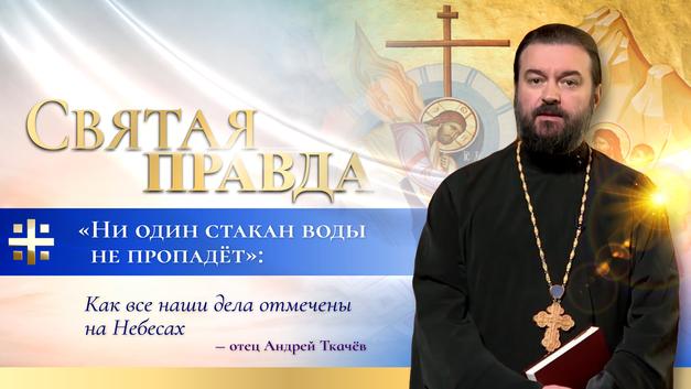 Ни один стакан воды не пропадёт: Как все наши дела отмечены на Небесах – отец Андрей Ткачёв