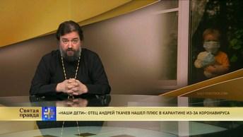 Наши дети: Отец Андрей Ткачев нашел плюс в карантине из-за коронавируса