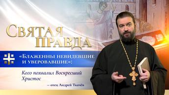 Блаженны невидевшие и уверовавшие: Кого похвалил Воскресший Христос — отец Андрей Ткачёв