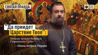 Да приидет Царствие Твое: Почему нельзя бояться Страшного Суда — отец Андрей Ткачёв