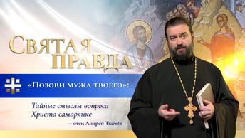 Позови мужа твоего: Тайные смыслы вопроса Христа самарянке — отец Андрей Ткачёв