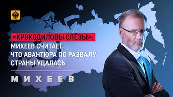 «Крокодиловы слёзы»: Михеев считает, что авантюра по развалу страны удалась