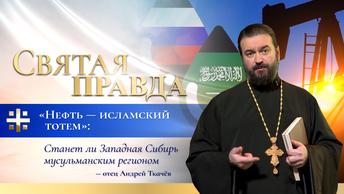 Нефть — исламский тотем: Станет ли Западная Сибирь мусульманским регионом — отец Андрей Ткачёв