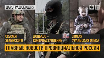Сказки Зеленского, Донбасс – контрнаступление, лютая уральская опека. Главные новости провинциальной России