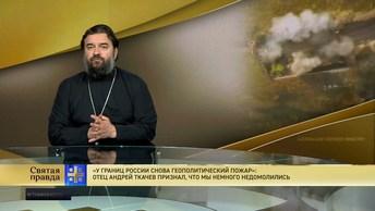 У границ России снова полыхает пожар: Отец Андрей Ткачев признал, что мы немного недомолились