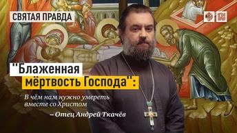 Блаженная мёртвость Господа: В чём нам нужно умереть вместе со Христом — отец Андрей Ткачёв