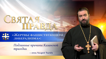 Жертвы фашиствующего либерализма: Подлинные причины Казанской трагедии — отец Андрей Ткачёв