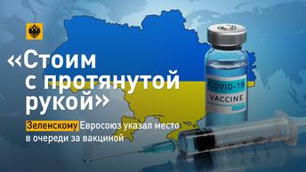 «Стоим с протянутой рукой». Зеленскому Евросоюз указал место в очереди за вакциной.