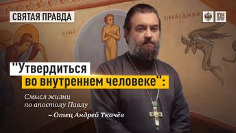 Утвердиться во внутреннем человеке: Смысл жизни по апостолу Павлу — отец Андрей Ткачёв