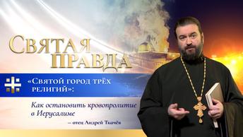 Святой город трёх религий: Как остановить кровопролитие в Иерусалиме — отец Андрей Ткачёв