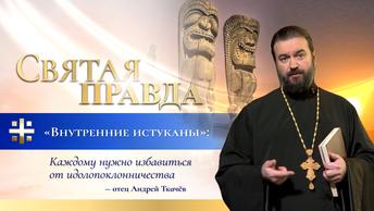 Внутренние истуканы: Каждому нужно избавиться от идолопоклонничества — отец Андрей Ткачёв