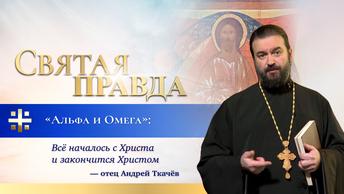 Альфа и Омега: Всё началось с Христа и закончится Христом — отец Андрей Ткачёв