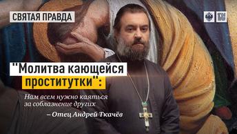 Молитва кающейся проститутки: Нам всем нужно каяться за соблазнение других — отец Андрей Ткачёв