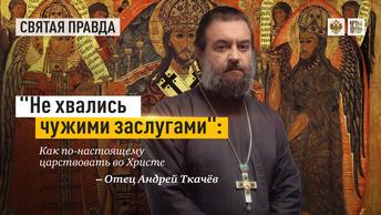 Не хвались чужими заслугами: Как по-настоящему царствовать во Христе — отец Андрей Ткачёв