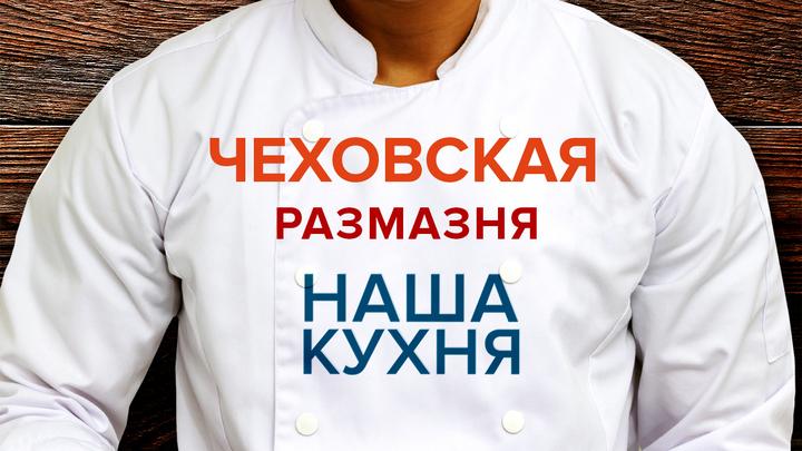 Наша Кухня. Чеховская размазня