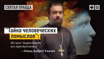 Тайна человеческих помыслов: Из чего вырастают все преступления — отец Андрей Ткачёв
