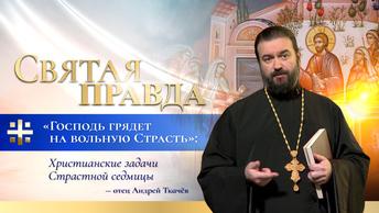 Господь грядет на вольную Страсть: Христианские задачи Страстной седмицы — отец Андрей Ткачёв