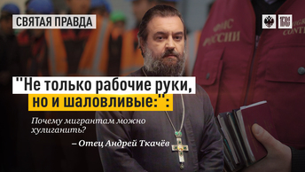 Не только рабочие руки, но и шаловливые: почему мигрантам можно хулиганить? — отец Андрей Ткачёв