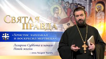 Христос заплакал и воскресил мертвеца: Лазарева Суббота и начало Новой жизни — отец Андрей Ткачёв