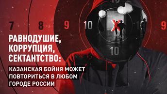 Равнодушие, коррупция, сектантство: Казанская бойня может повториться в любом городе России