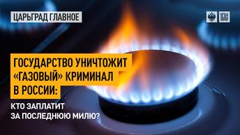 Государство уничтожит «газовый» криминал в России: кто заплатит за последнюю милю?