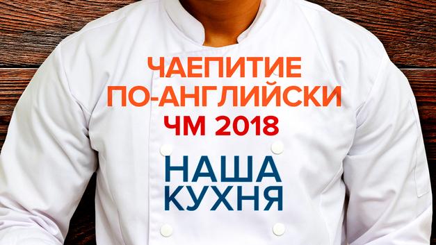 Наша Кухня. Чаепитие по-английски. ЧМ 2018