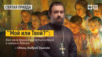 Мой или Твой?: Как нам правильно относиться к нашим детям — отец Андрей Ткачёв