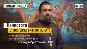 Нечистота с ненасытимостью: Апостол Павел о... сексуальной революции — отец Андрей Ткачёв