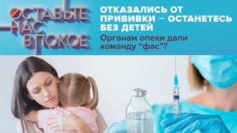 Отказались от прививки-останетесь без детей. Органам опеки дали команду фас?