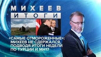 «Самые отмороженные»: Михеев не сдержался, подводя итоги недели по Турции и МН17