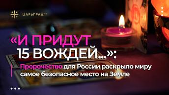 И придут 15 вождей...: Пророчество для России раскрыло миру самое безопасное место на Земле