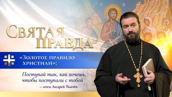 Золотое правило христиан: Поступай так, как хочешь, чтобы поступали с тобой — отец Андрей Ткачёв
