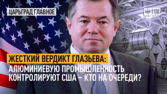 Жесткий вердикт Глазьева: алюминиевую промышленность контролируют США – кто на очереди?