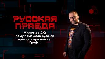 Михалков 2.0: Кому помешала русская правда и при чем тут Греф…