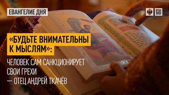 Будьте внимательны к мыслям: Человек сам санкционирует свои грехи — отец Андрей Ткачёв