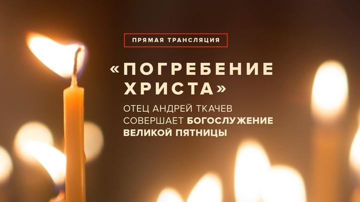 Погребение Христа: Отец Андрей Ткачев совершает богослужение Великой Пятницы
