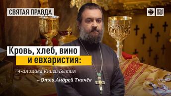 Кровь, хлеб, вино и евхаристия: 4-ая глава Книги Бытия — отец Андрей Ткачёв