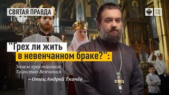 Грех ли жить в невенчанном браке?: Зачем христианам Таинство Венчания — отец Андрей Ткачёв