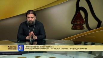 Русской земле нужен хозяин: Помощь может прийти из… Латинской Америки - отец Андрей Ткачев