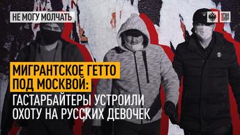 Мигрантское гетто под Москвой: Гастарбайтеры устроили охоту на русских девочек