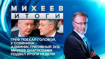 Греф поехал головой, у Собянина - административный зуд: Михеев диагнозами подвел итоги недели