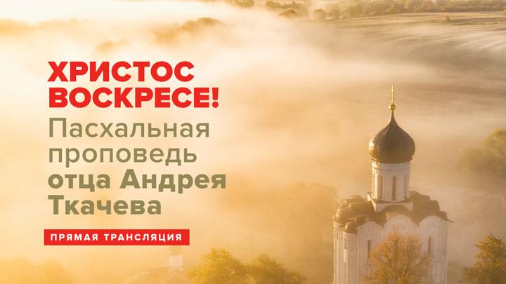 Христос Воскресе!: Пасхальная проповедь отца Андрея Ткачева