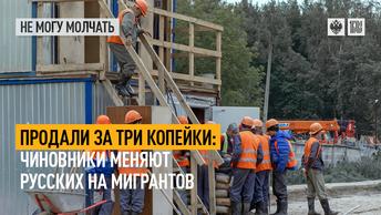 Продали за три копейки: Чиновники меняют русских на мигрантов